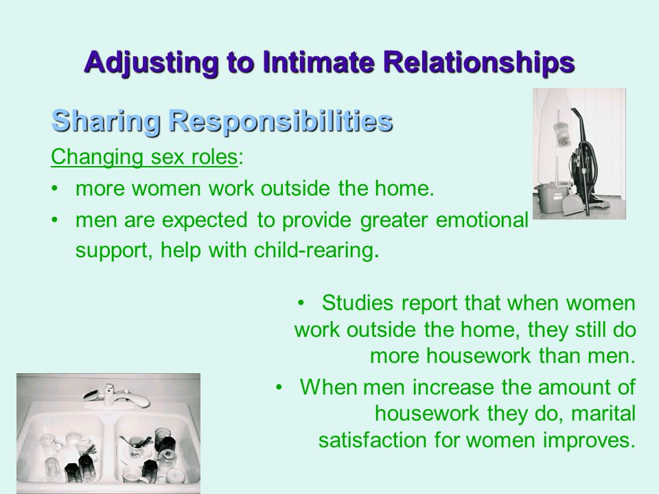 Adjusting to Intimate Relationships Sharing Responsibilities Changing sex roles: more women work outside the home.