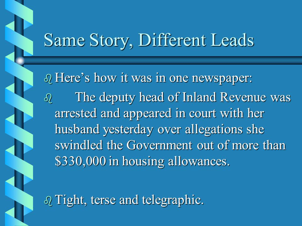 Same Story, Different Leads b Here's how it was in one newspaper: b The deputy head of Inland Revenue was arrested and appeared in court with her husband yesterday over allegations she swindled the Government out of more than $330,000 in housing allowances.
