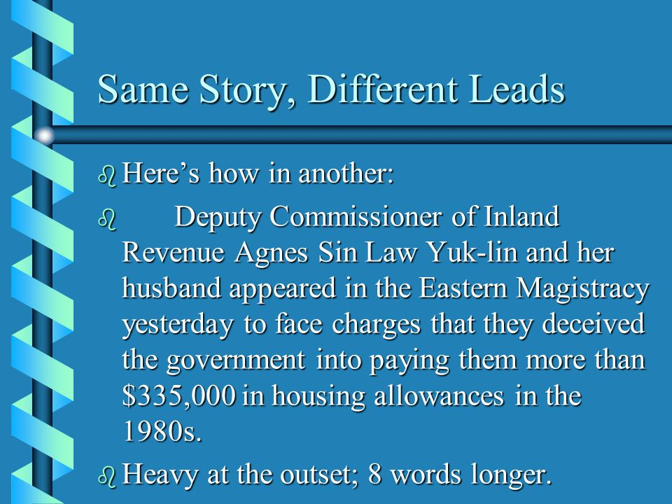 Same Story, Different Leads b Here's how in another: b Deputy Commissioner of Inland Revenue Agnes Sin Law Yuk-lin and her husband appeared in the Eastern Magistracy yesterday to face charges that they deceived the government into paying them more than $335,000 in housing allowances in the 1980s.
