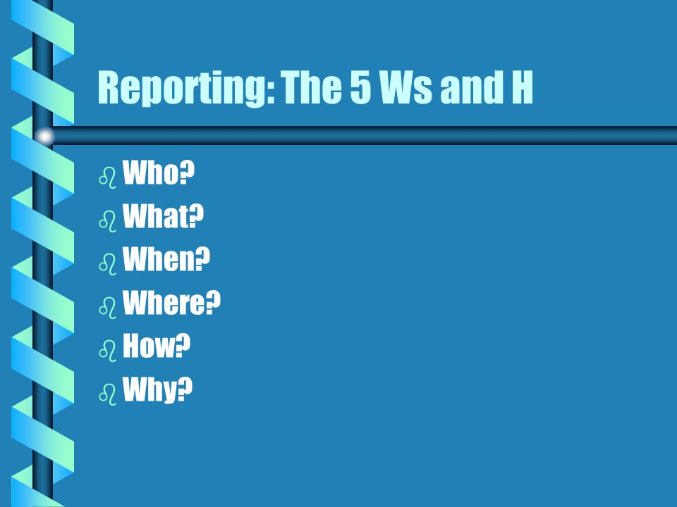 Reporting: The 5 Ws and H b b Who? b b What? b b When? b b Where? b b How? b b Why?