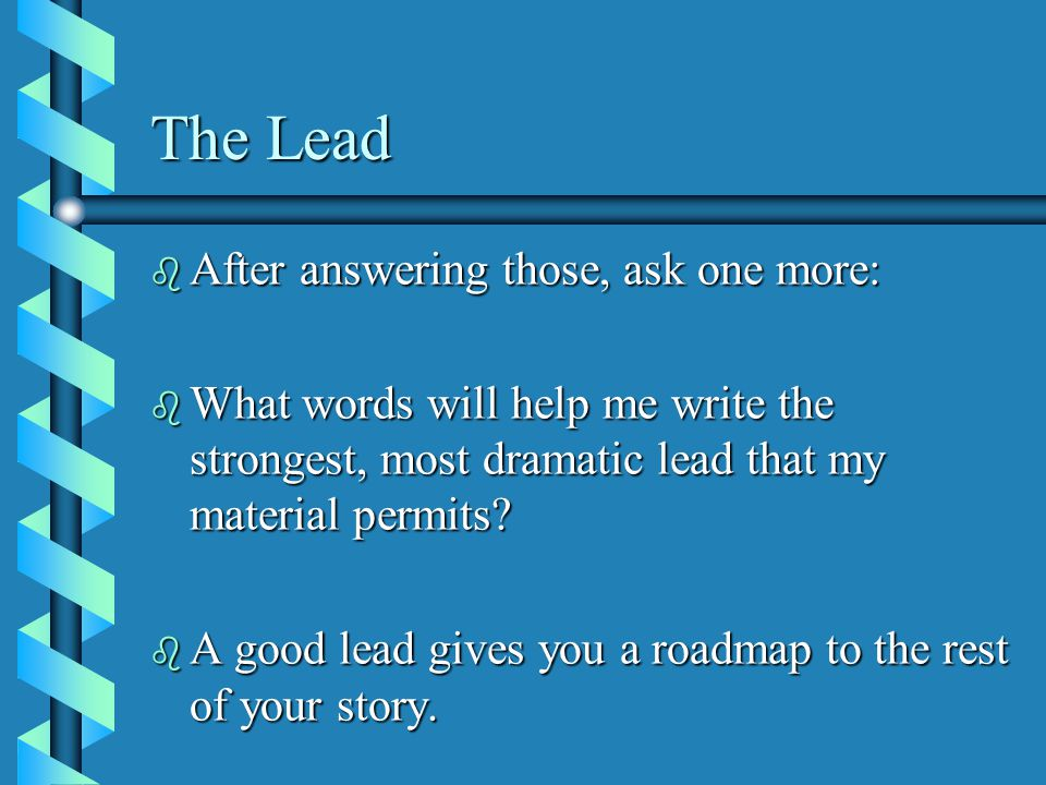 The Lead b After answering those, ask one more: b What words will help me write the strongest, most dramatic lead that my material permits.
