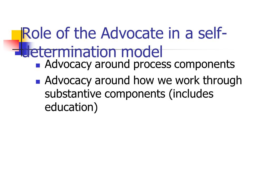 Role of the Advocate in a self- determination model Advocacy around process components Advocacy around how we work through substantive components (inc