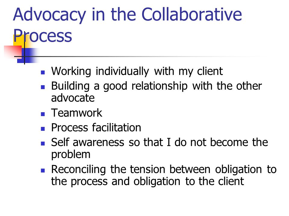 Advocacy in the Collaborative Process Working individually with my client Building a good relationship with the other advocate Teamwork Process facilitation Self awareness so that I do not become the problem Reconciling the tension between obligation to the process and obligation to the client
