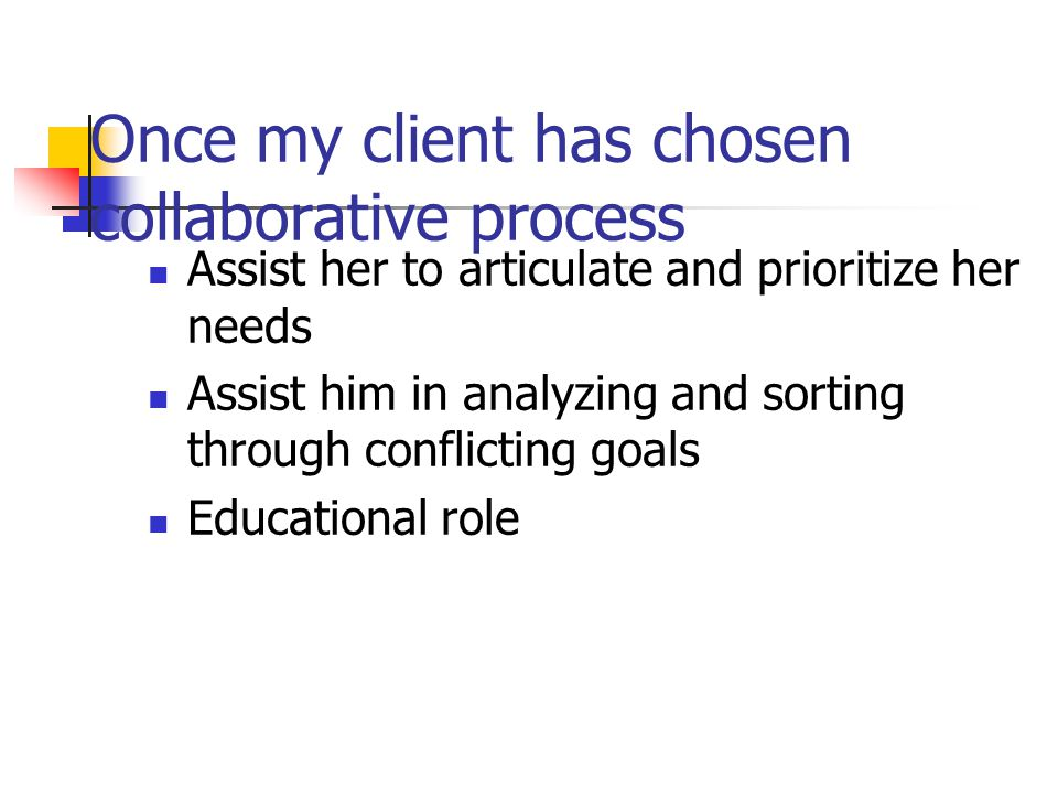 Once my client has chosen collaborative process Assist her to articulate and prioritize her needs Assist him in analyzing and sorting through conflict