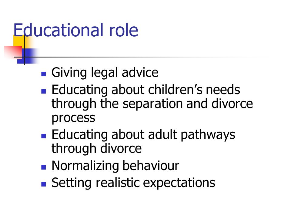 Giving legal advice Educating about children's needs through the separation and divorce process Educating about adult pathways through divorce Normalizing behaviour Setting realistic expectations