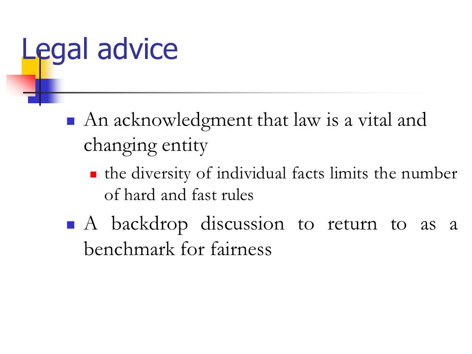 Legal advice An acknowledgment that law is a vital and changing entity the diversity of individual facts limits the number of hard and fast rules A backdrop discussion to return to as a benchmark for fairness