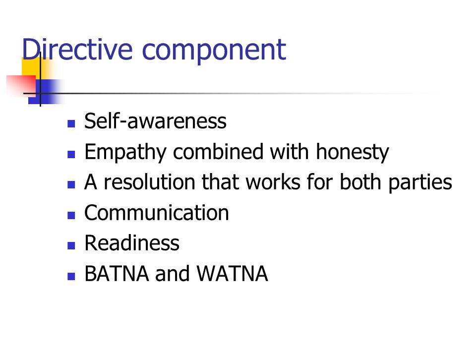Directive component Self-awareness Empathy combined with honesty A resolution that works for both parties Communication Readiness BATNA and WATNA