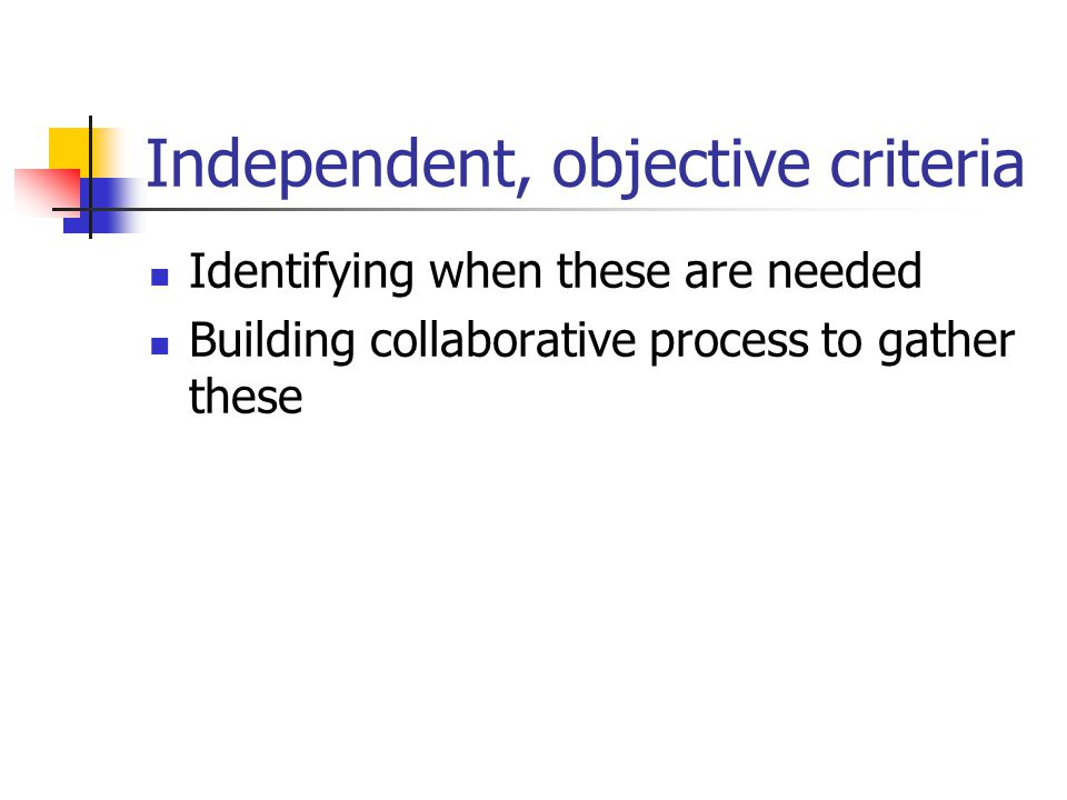 Independent, objective criteria Identifying when these are needed Building collaborative process to gather these