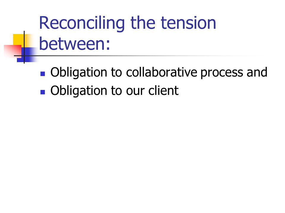 Reconciling the tension between: Obligation to collaborative process and Obligation to our client
