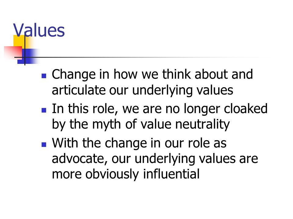 Values Change in how we think about and articulate our underlying values In this role, we are no longer cloaked by the myth of value neutrality With the change in our role as advocate, our underlying values are more obviously influential