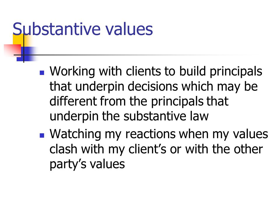 Substantive values Working with clients to build principals that underpin decisions which may be different from the principals that underpin the substantive law Watching my reactions when my values clash with my client's or with the other party's values