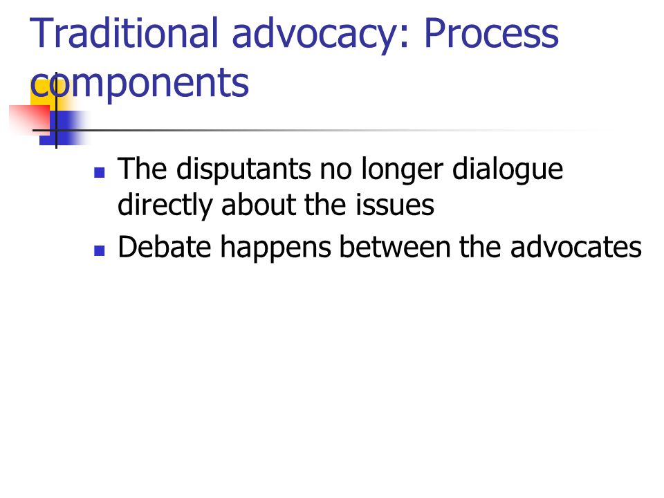 Traditional advocacy: Process components The disputants no longer dialogue directly about the issues Debate happens between the advocates