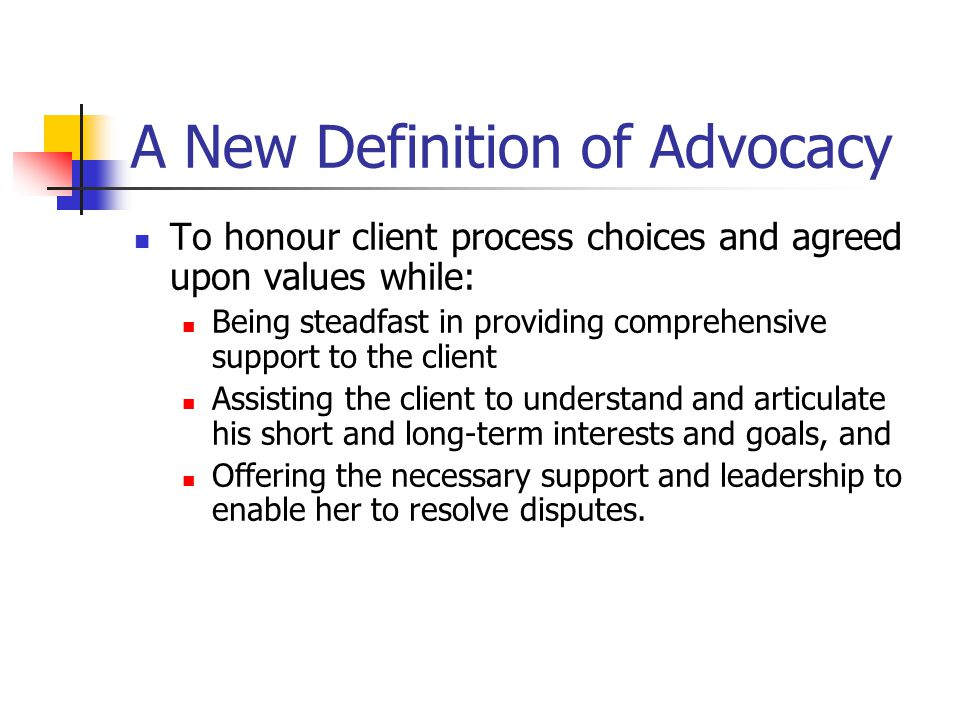 A New Definition of Advocacy To honour client process choices and agreed upon values while: Being steadfast in providing comprehensive support to the