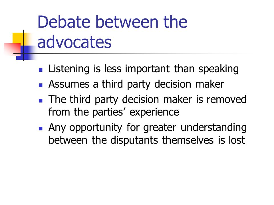 Debate between the advocates Listening is less important than speaking Assumes a third party decision maker The third party decision maker is removed
