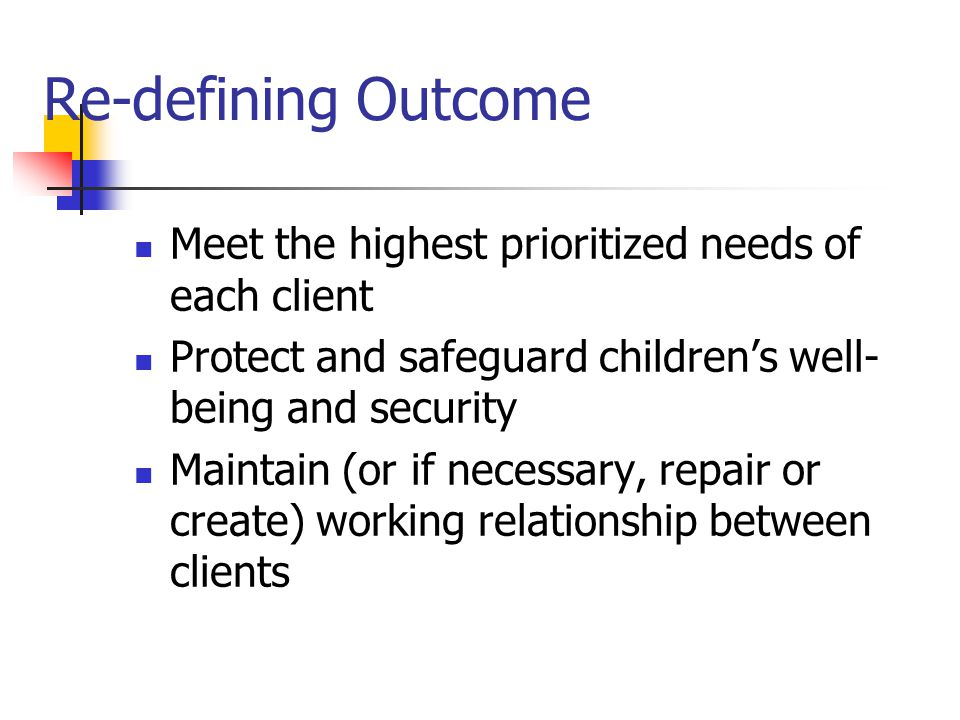 Re-defining Outcome Meet the highest prioritized needs of each client Protect and safeguard children's well- being and security Maintain (or if necess