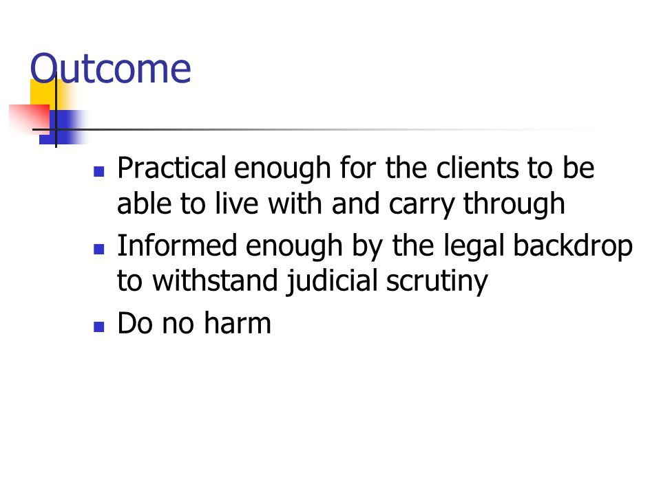 Outcome Practical enough for the clients to be able to live with and carry through Informed enough by the legal backdrop to withstand judicial scrutin