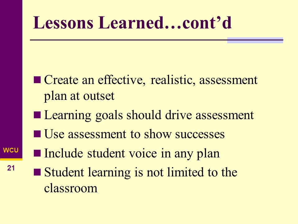 WCU 21 Lessons Learned…cont'd Create an effective, realistic, assessment plan at outset Learning goals should drive assessment Use assessment to show successes Include student voice in any plan Student learning is not limited to the classroom