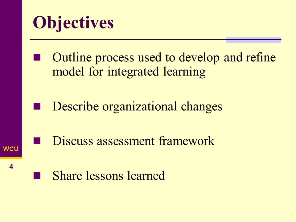 WCU 4 Objectives Outline process used to develop and refine model for integrated learning Describe organizational changes Discuss assessment framework Share lessons learned