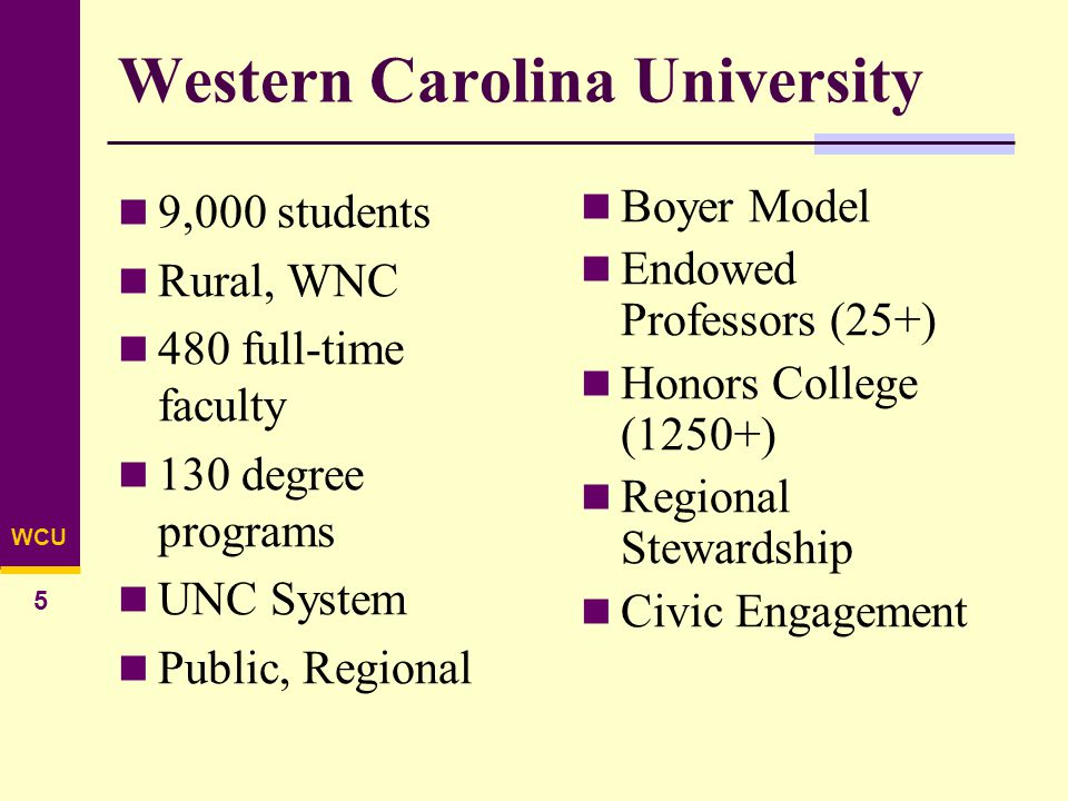 WCU 5 Western Carolina University 9,000 students Rural, WNC 480 full-time faculty 130 degree programs UNC System Public, Regional Boyer Model Endowed Professors (25+) Honors College (1250+) Regional Stewardship Civic Engagement