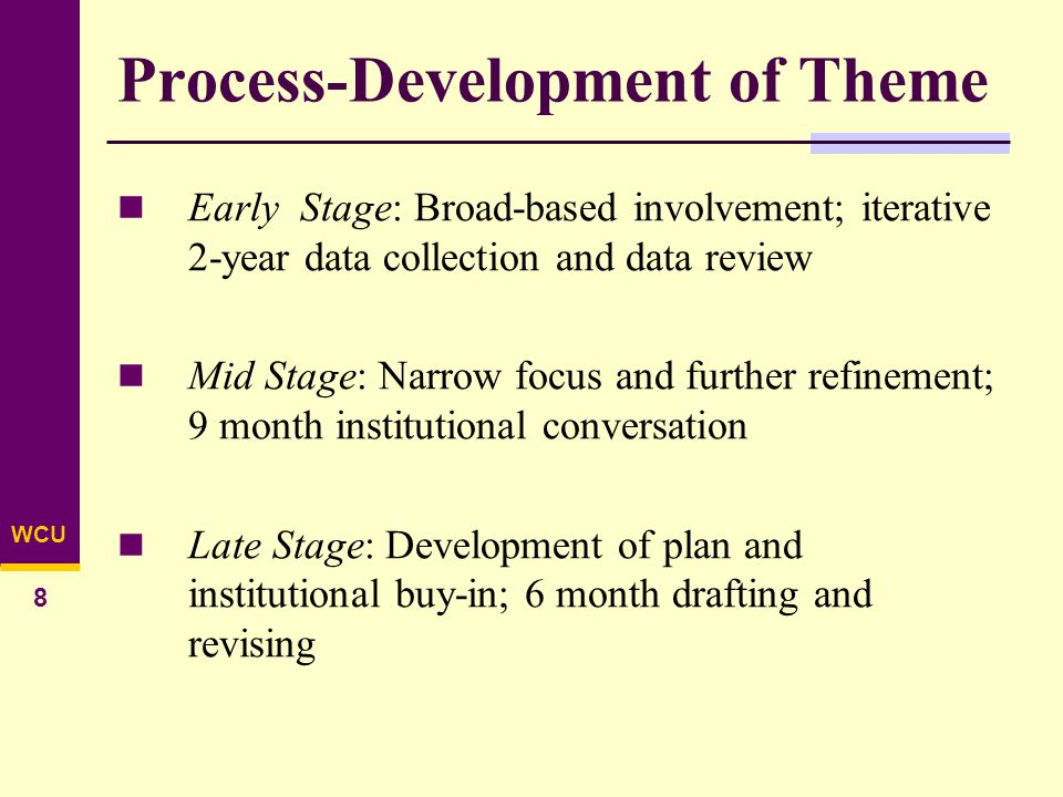 WCU 8 Process-Development of Theme Early Stage: Broad-based involvement; iterative 2-year data collection and data review Mid Stage: Narrow focus and further refinement; 9 month institutional conversation Late Stage: Development of plan and institutional buy-in; 6 month drafting and revising