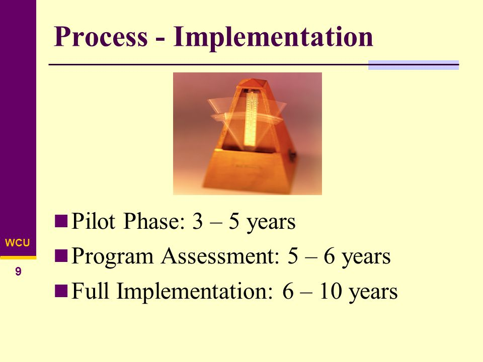 WCU 9 Process - Implementation Pilot Phase: 3 – 5 years Program Assessment: 5 – 6 years Full Implementation: 6 – 10 years