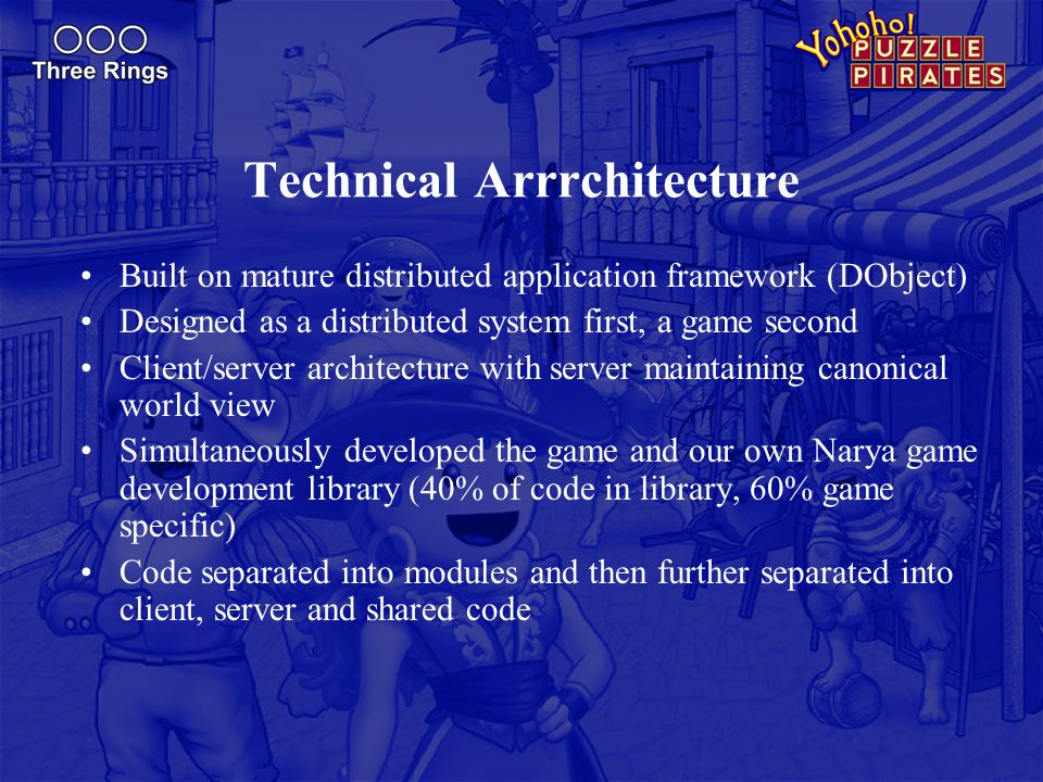 Technical Arrrchitecture Built on mature distributed application framework (DObject) Designed as a distributed system first, a game second Client/server architecture with server maintaining canonical world view Simultaneously developed the game and our own Narya game development library (40% of code in library, 60% game specific) Code separated into modules and then further separated into client, server and shared code