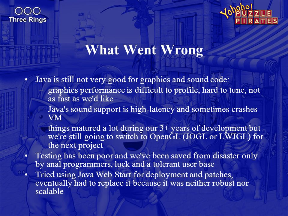 What Went Wrong Java is still not very good for graphics and sound code: –graphics performance is difficult to profile, hard to tune, not as fast as w