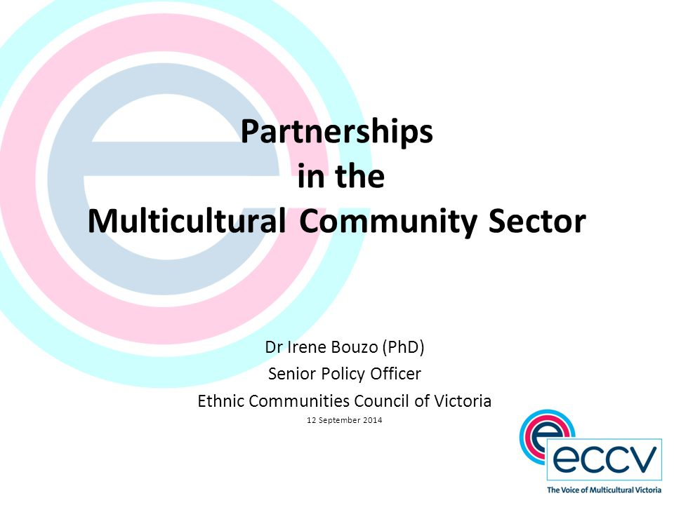 Partnerships in the Multicultural Community Sector Dr Irene Bouzo (PhD) Senior Policy Officer Ethnic Communities Council of Victoria 12 September 2014