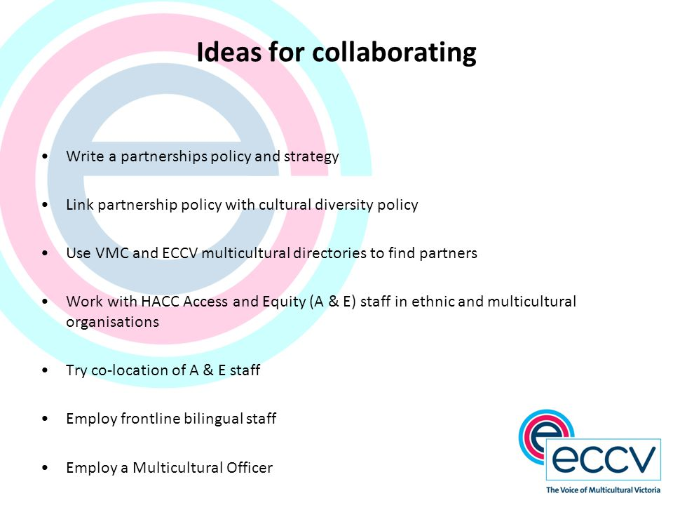 Ideas for collaborating Write a partnerships policy and strategy Link partnership policy with cultural diversity policy Use VMC and ECCV multicultural directories to find partners Work with HACC Access and Equity (A & E) staff in ethnic and multicultural organisations Try co-location of A & E staff Employ frontline bilingual staff Employ a Multicultural Officer
