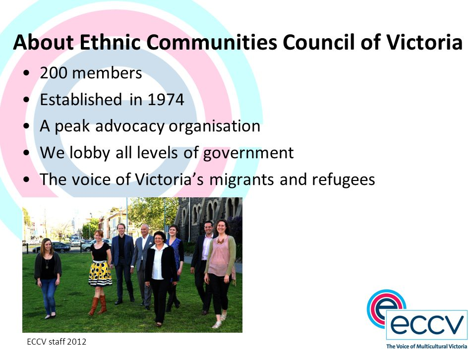 About Ethnic Communities Council of Victoria 200 members Established in 1974 A peak advocacy organisation We lobby all levels of government The voice