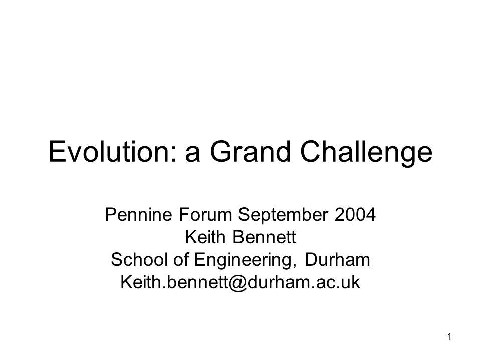 1 Evolution: a Grand Challenge Pennine Forum September 2004 Keith Bennett School of Engineering, Durham Keith.bennett@durham.ac.uk