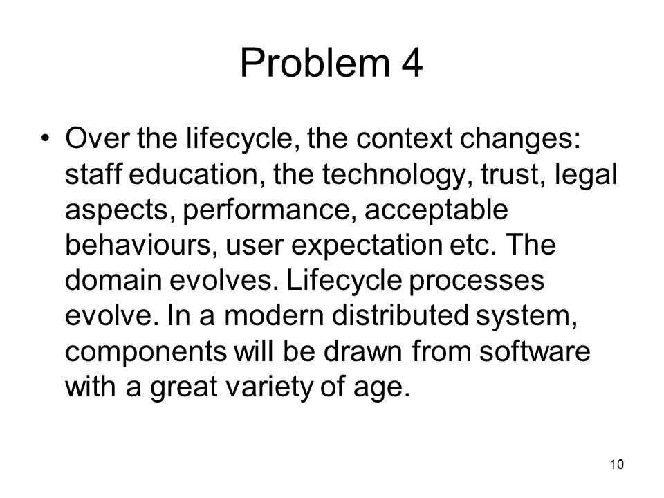 10 Problem 4 Over the lifecycle, the context changes: staff education, the technology, trust, legal aspects, performance, acceptable behaviours, user expectation etc.