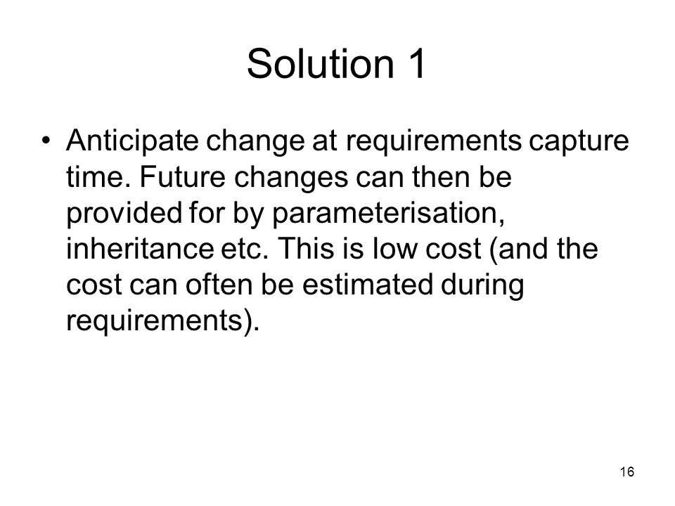 16 Solution 1 Anticipate change at requirements capture time.