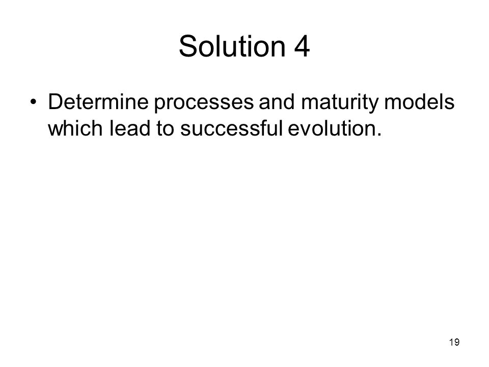 19 Solution 4 Determine processes and maturity models which lead to successful evolution.