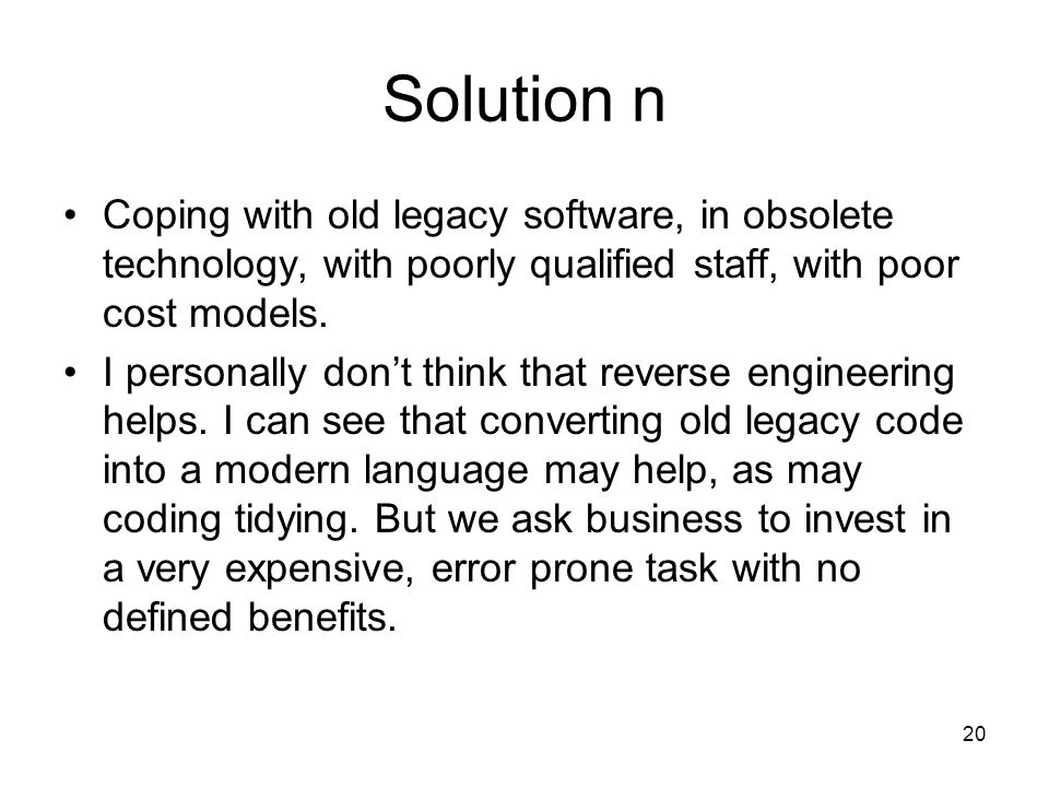 20 Solution n Coping with old legacy software, in obsolete technology, with poorly qualified staff, with poor cost models.