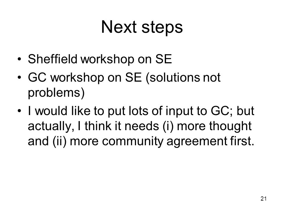 21 Next steps Sheffield workshop on SE GC workshop on SE (solutions not problems) I would like to put lots of input to GC; but actually, I think it needs (i) more thought and (ii) more community agreement first.