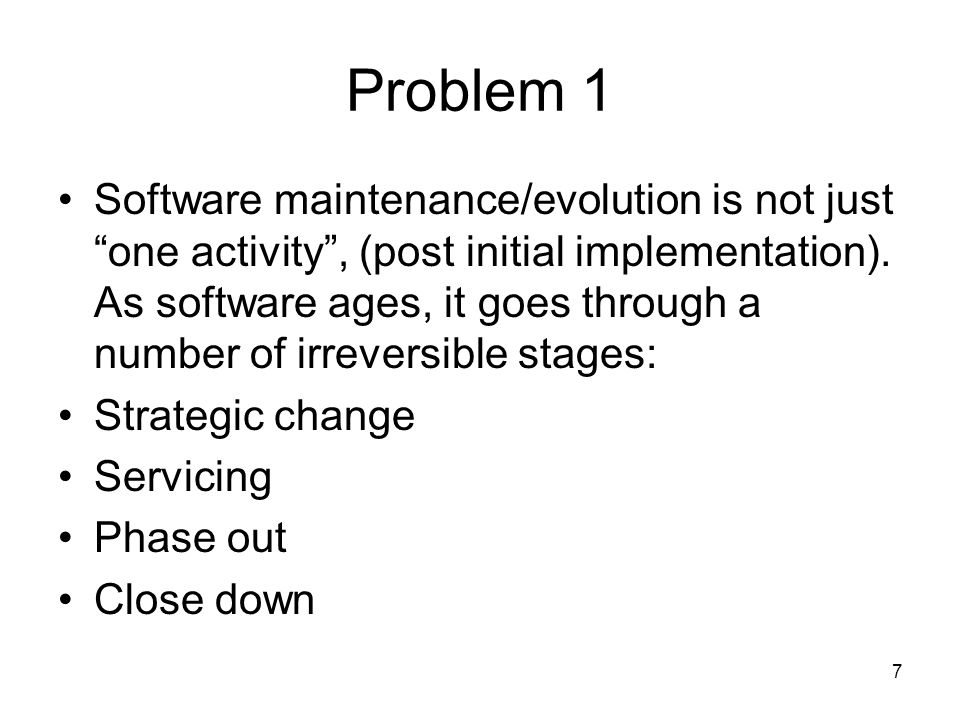 7 Problem 1 Software maintenance/evolution is not just one activity , (post initial implementation).