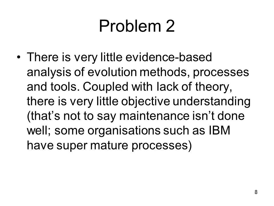 8 Problem 2 There is very little evidence-based analysis of evolution methods, processes and tools.