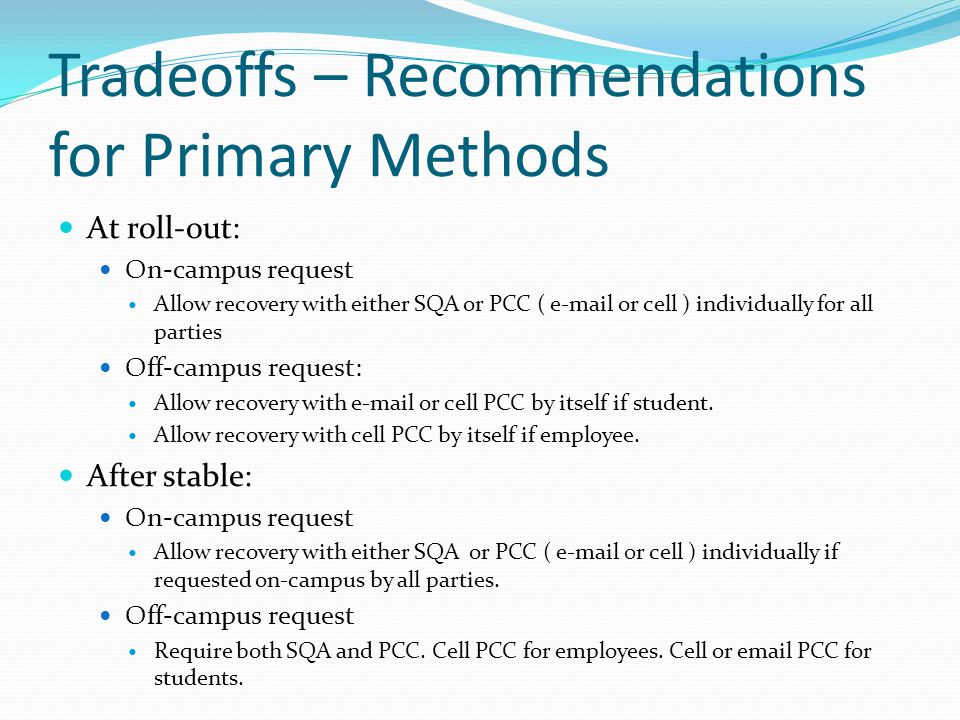 Tradeoffs – Recommendations for Primary Methods At roll-out: On-campus request Allow recovery with either SQA or PCC ( e-mail or cell ) individually for all parties Off-campus request: Allow recovery with e-mail or cell PCC by itself if student.