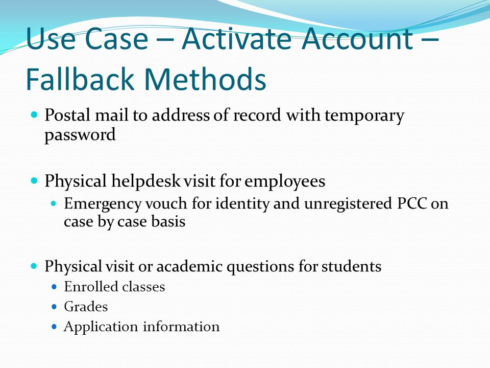 Use Case – Activate Account – Fallback Methods Postal mail to address of record with temporary password Physical helpdesk visit for employees Emergency vouch for identity and unregistered PCC on case by case basis Physical visit or academic questions for students Enrolled classes Grades Application information