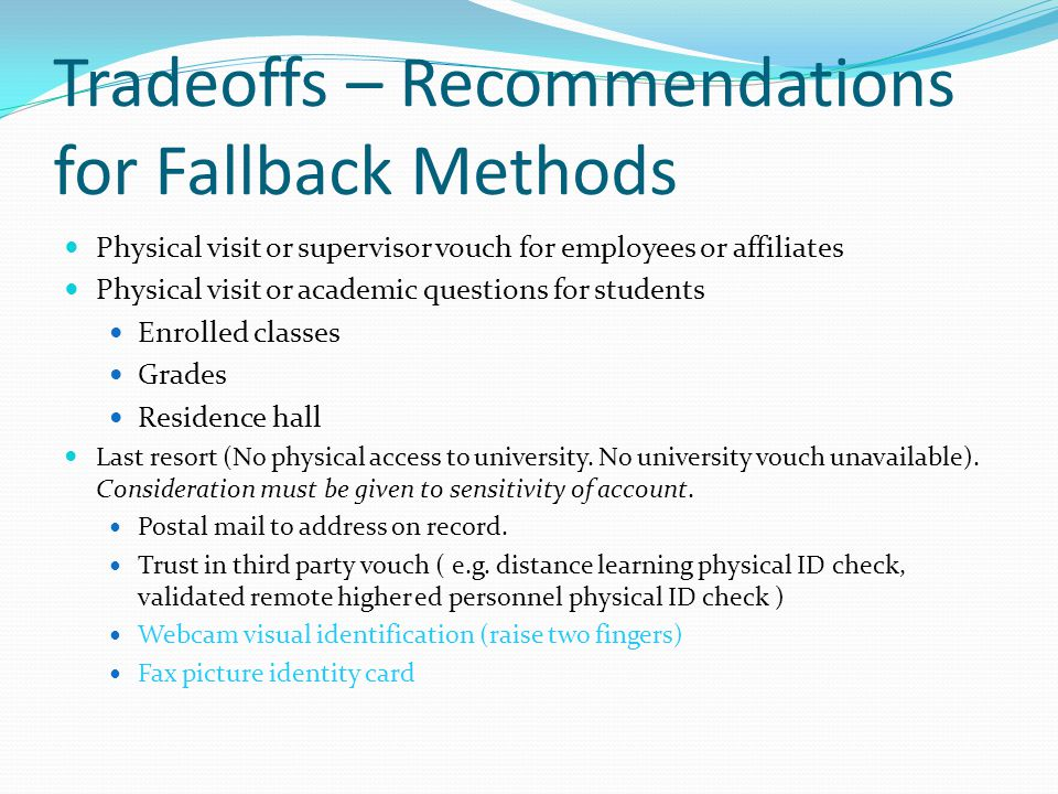 Tradeoffs – Recommendations for Fallback Methods Physical visit or supervisor vouch for employees or affiliates Physical visit or academic questions for students Enrolled classes Grades Residence hall Last resort (No physical access to university.