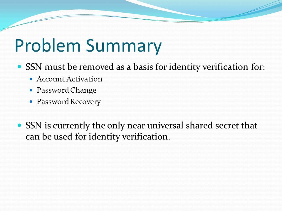 Problem Summary SSN must be removed as a basis for identity verification for: Account Activation Password Change Password Recovery SSN is currently the only near universal shared secret that can be used for identity verification.