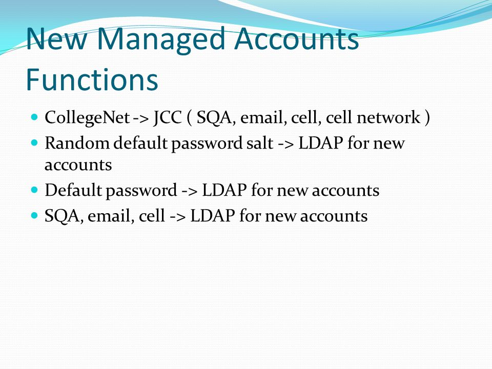 New Managed Accounts Functions CollegeNet -> JCC ( SQA, email, cell, cell network ) Random default password salt -> LDAP for new accounts Default password -> LDAP for new accounts SQA, email, cell -> LDAP for new accounts