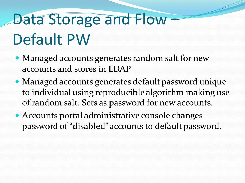 Data Storage and Flow – Default PW Managed accounts generates random salt for new accounts and stores in LDAP Managed accounts generates default password unique to individual using reproducible algorithm making use of random salt.