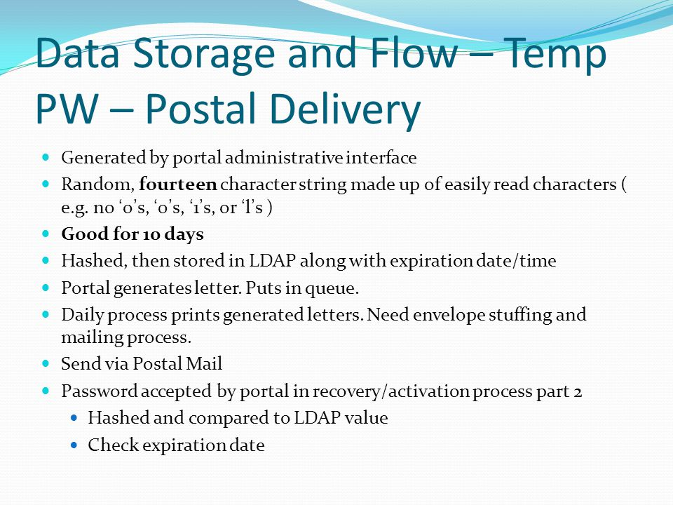 Data Storage and Flow – Temp PW – Postal Delivery Generated by portal administrative interface Random, fourteen character string made up of easily read characters ( e.g.