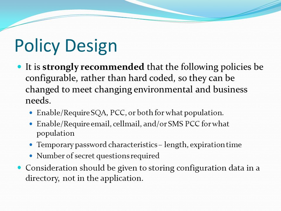 Policy Design It is strongly recommended that the following policies be configurable, rather than hard coded, so they can be changed to meet changing environmental and business needs.