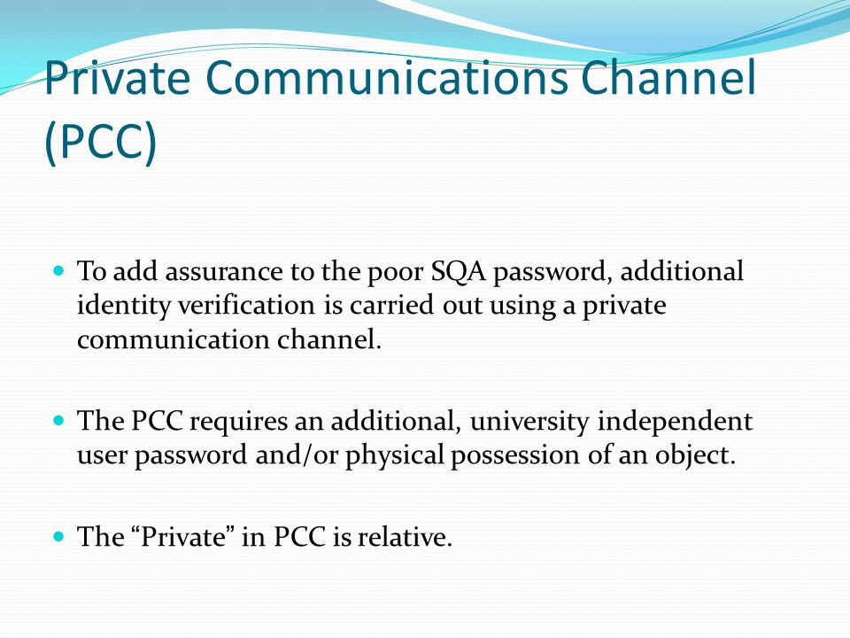 Private Communications Channel (PCC) To add assurance to the poor SQA password, additional identity verification is carried out using a private communication channel.