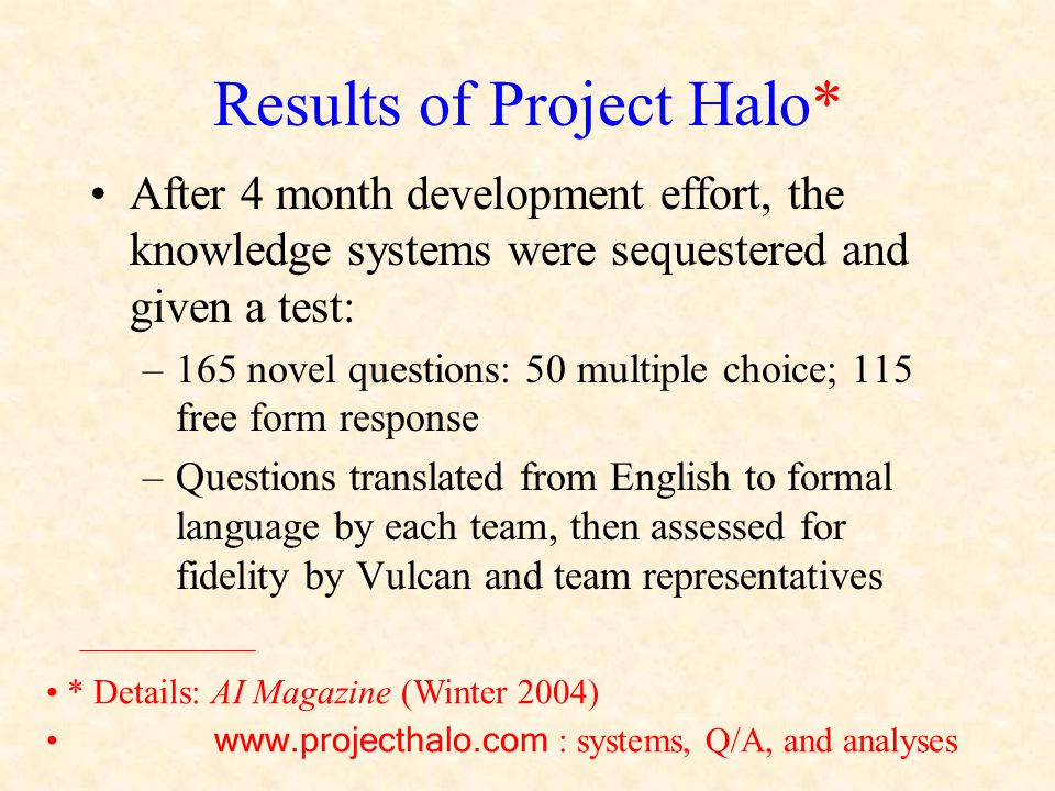 Results of Project Halo* After 4 month development effort, the knowledge systems were sequestered and given a test: –165 novel questions: 50 multiple choice; 115 free form response –Questions translated from English to formal language by each team, then assessed for fidelity by Vulcan and team representatives * Details: AI Magazine (Winter 2004) www.projecthalo.com : systems, Q/A, and analyses