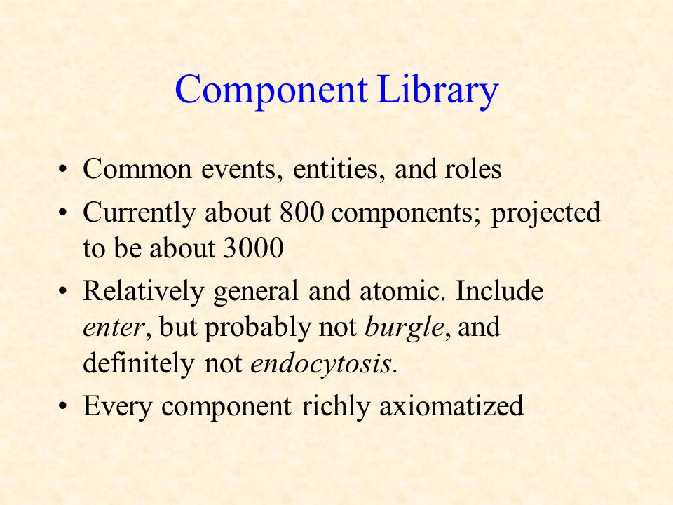 Component Library Common events, entities, and roles Currently about 800 components; projected to be about 3000 Relatively general and atomic. Include