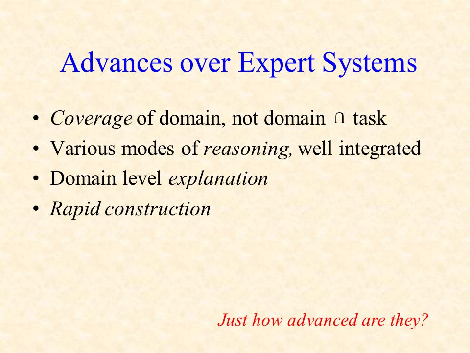 Advances over Expert Systems Coverage of domain, not domain task Various modes of reasoning, well integrated Domain level explanation Rapid construction U Just how advanced are they